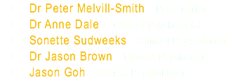 Dr Peter Melvill-Smith – Psychiatrist Dr Anne Dale – Clinical Psychologist Sonette Sudweeks – Clinical Psychologist Dr Jason Brown – Clinical Psychologist Jason Goh – Clinical Psychologist